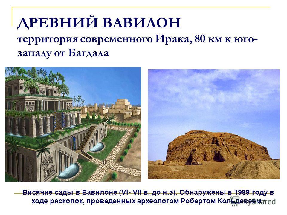 ДРЕВНИЙ ВАВИЛОН территория современного Ирака, 80 км к юго- западу от Багдада Висячие сады в Вавилоне (VI- VII в. до н.э). Обнаружены в 1989 году в ходе раскопок, проведенных археологом Робертом Кольдевеем /