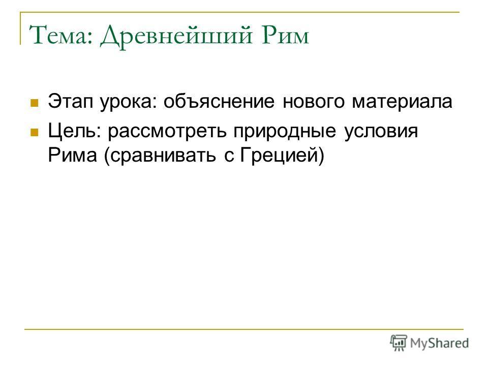Тема: Древнейший Рим Этап урока: объяснение нового материала Цель: рассмотреть природные условия Рима (сравнивать с Грецией)