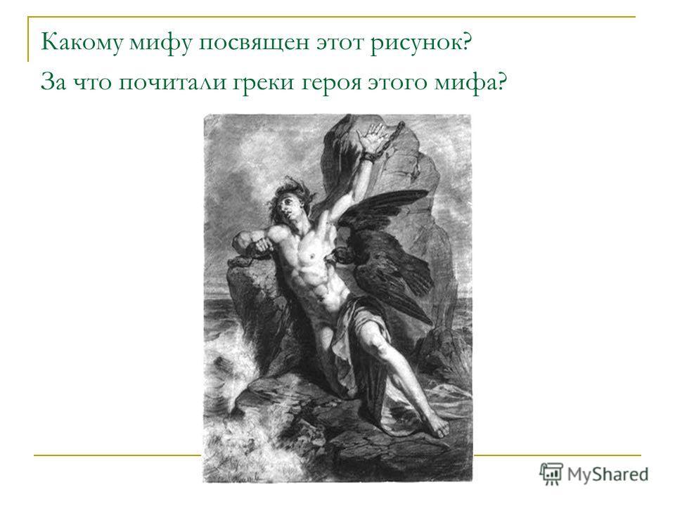 Какому мифу посвящен этот рисунок? За что почитали греки героя этого мифа?