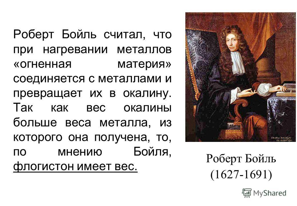 Роберт Бойль считал, что при нагревании металлов «огненная материя» соединяется с металлами и превращает их в окалину. Так как вес окалины больше веса металла, из которого она получена, то, по мнению Бойля, флогистон имеет вес. Роберт Бойль (1627-169