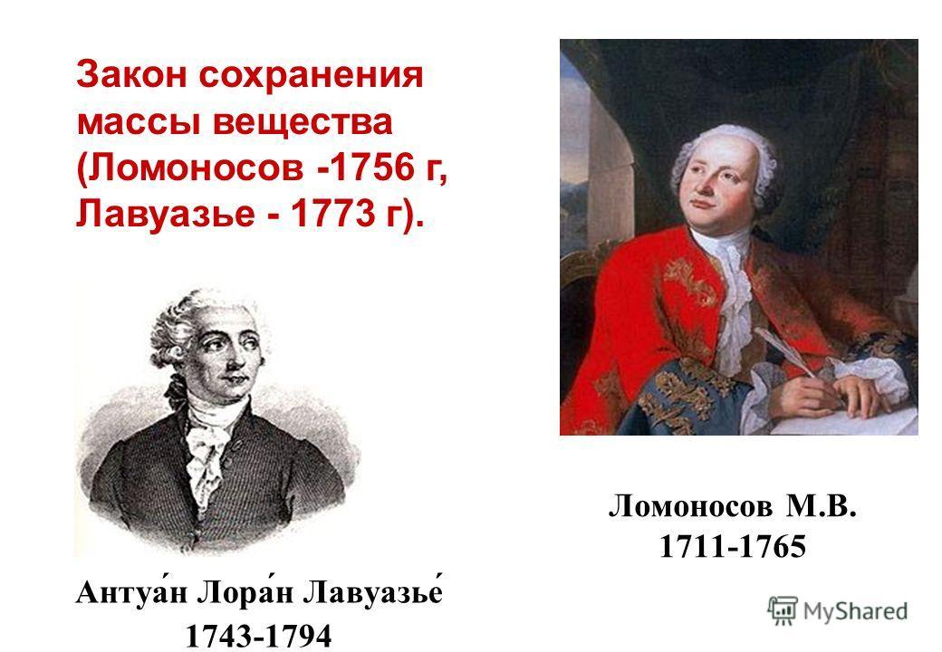 Ломоносов М.В. 1711-1765 Антуа́н Лора́н Лавуазье́ 1743-1794 Закон сохранения массы вещества (Ломоносов -1756 г, Лавуазье - 1773 г).