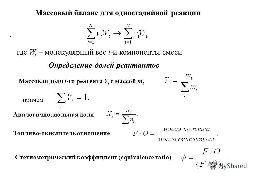 Массовый баланс для одностадийной реакции. где W i – молекулярный вес i-й компоненты смеси. Определение долей реактантов Массовая доля i-го реагента Y i с массой m i причем Аналогично, мольная доля Топливо-окислитель отношение Стехиометрический коэфф