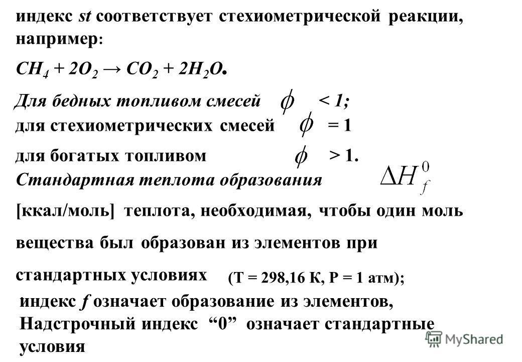 индекс st соответствует стехиометрической реакции, например : CH 4 + 2O 2 CO 2 + 2H 2 O. Для бедных топливом смесей 1. Стандартная теплота образования [ккал/моль] теплота, необходимая, чтобы один моль вещества был образован из элементов при стандартн