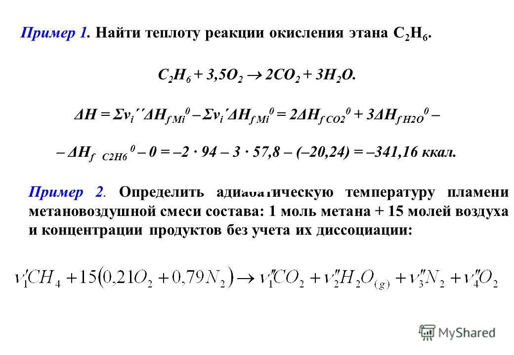 Пример 1. Найти теплоту реакции окисления этана С 2 Н 6. С 2 Н 6 + 3,5O 2 2CO 2 + 3H 2 O. ΔН = Σν i ΄΄ΔH f Mi 0 – Σν i ΄ΔH f Mi 0 = 2ΔH f CO2 0 + 3ΔH f H2O 0 – – ΔH f C2H6 0 – 0 = –2 94 – 3 57,8 – (–20,24) = –341,16 ккал. Пример 2. Определить адиабат