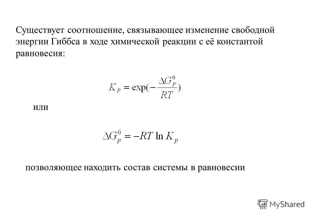 Существует соотношение, связывающее изменение свободной энергии Гиббса в ходе химической реакции с её константой равновесия: или позволяющее находить состав системы в равновесии
