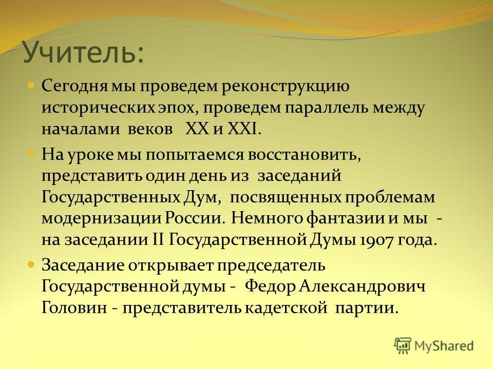 Учитель: Сегодня мы проведем реконструкцию исторических эпох, проведем параллель между началами веков XX и XXI. На уроке мы попытаемся восстановить, представить один день из заседаний Государственных Дум, посвященных проблемам модернизации России. Не