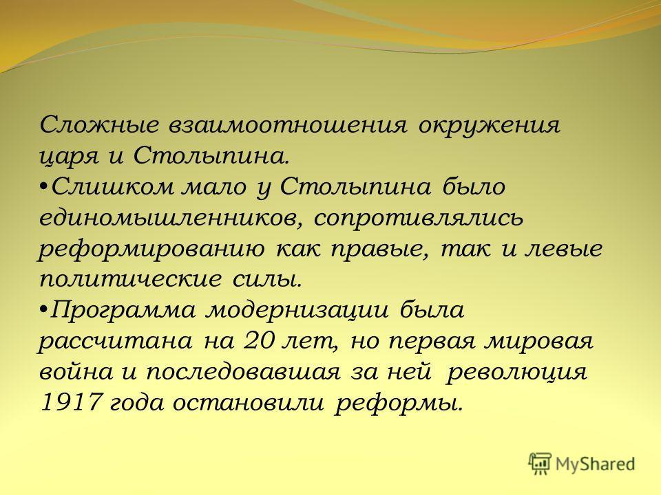 Сложные взаимоотношения окружения царя и Столыпина. Слишком мало у Столыпина было единомышленников, сопротивлялись реформированию как правые, так и левые политические силы. Программа модернизации была рассчитана на 20 лет, но первая мировая война и п