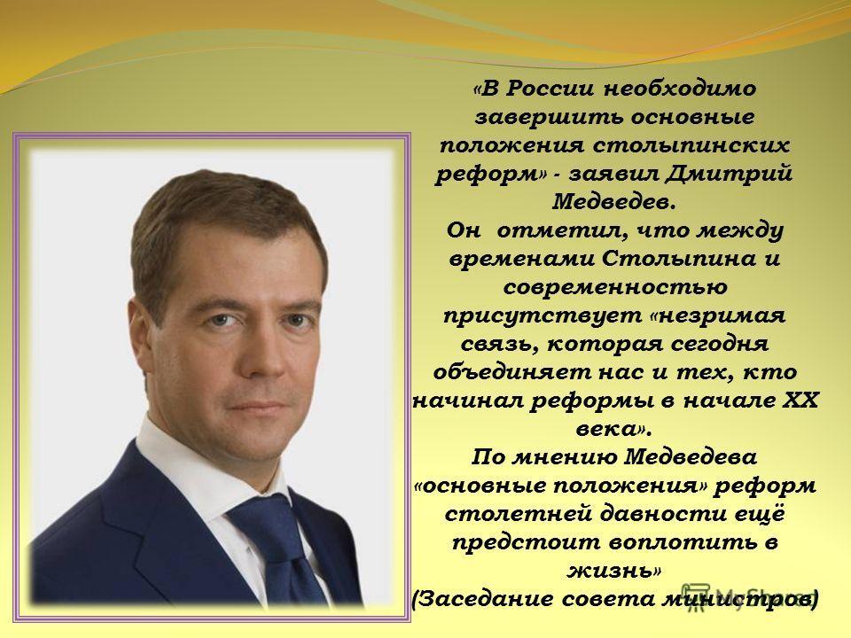 «В России необходимо завершить основные положения столыпинских реформ» - заявил Дмитрий Медведев. Он отметил, что между временами Столыпина и современностью присутствует «незримая связь, которая сегодня объединяет нас и тех, кто начинал реформы в нач