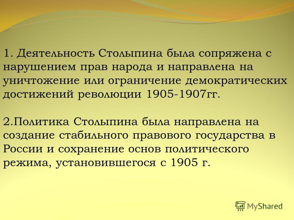 1. Деятельность Столыпина была сопряжена с нарушением прав народа и направлена на уничтожение или ограничение демократических достижений революции 1905-1907 гг. 2. Политика Столыпина была направлена на создание стабильного правового государства в Рос
