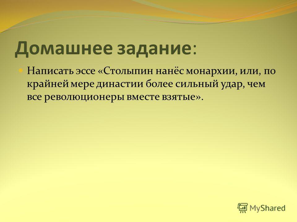 Домашнее задание: Написать эссе «Столыпин нанёс монархии, или, по крайней мере династии более сильный удар, чем все революционеры вместе взятые».