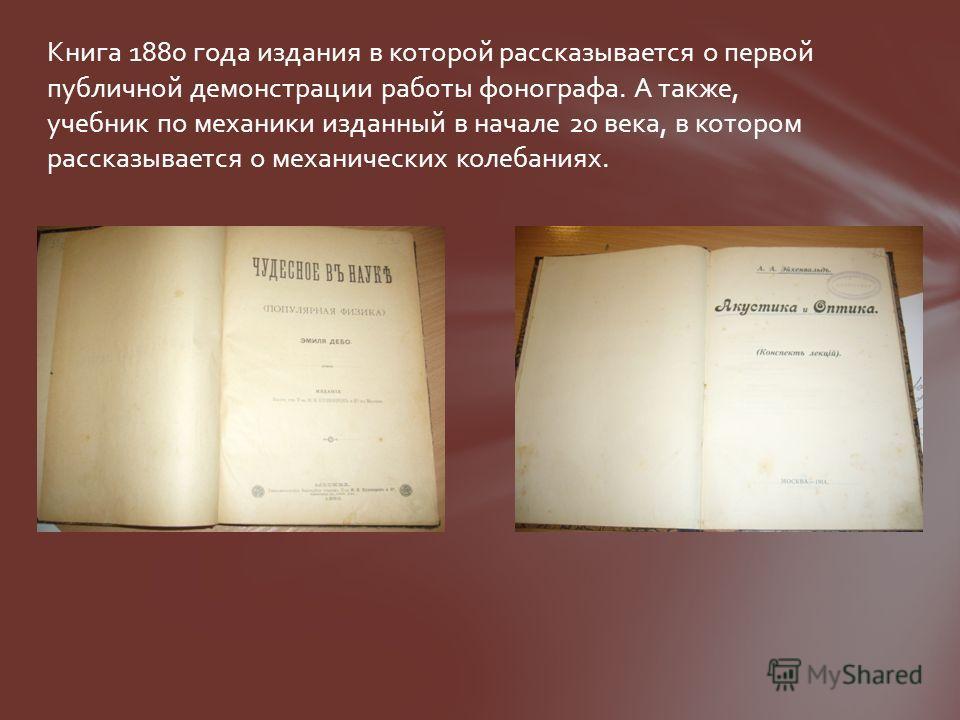 Книга 1880 года издания в которой рассказывается о первой публичной демонстрации работы фонографа. А также, учебник по механики изданный в начале 20 века, в котором рассказывается о механических колебаниях.