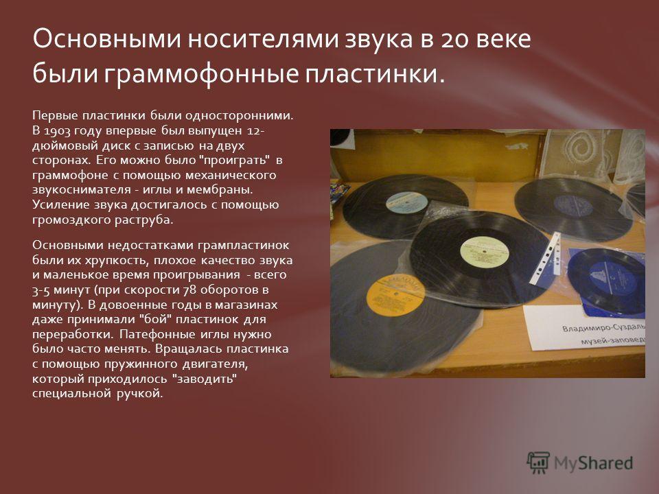 Первые пластинки были односторонними. В 1903 году впервые был выпущен 12- дюймовый диск с записью на двух сторонах. Его можно было
