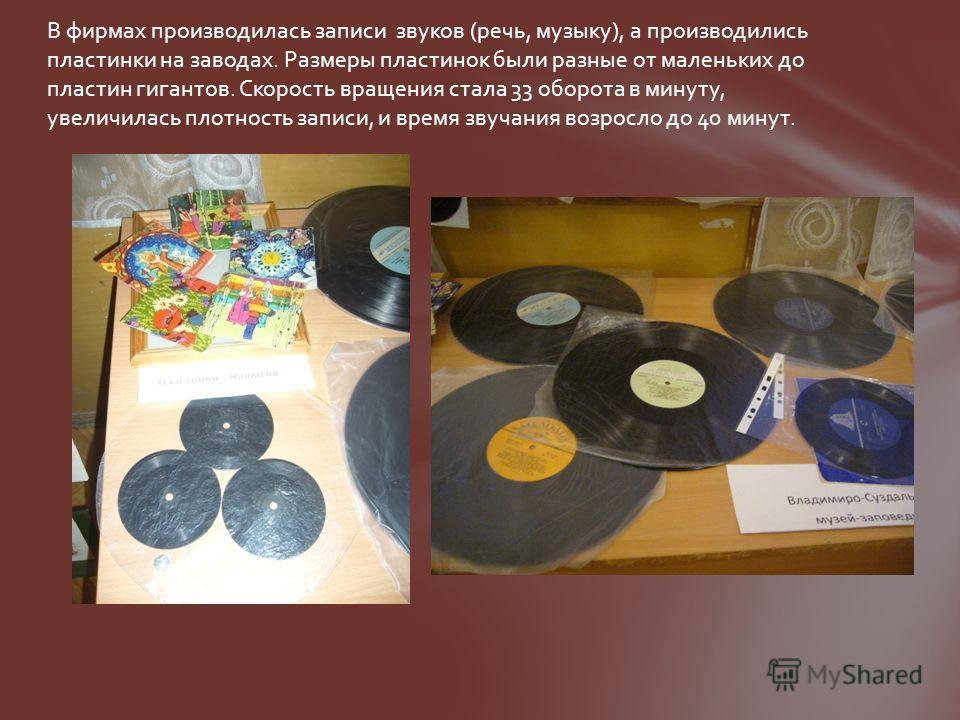 В фирмах производилась записи звуков (речь, музыку), а производились пластинки на заводах. Размеры пластинок были разные от маленьких до пластин гигантов. Скорость вращения стала 33 оборота в минуту, увеличилась плотность записи, и время звучания воз