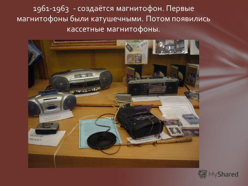 1961-1963 - создаётся магнитофон. Первые магнитофоны были катушечными. Потом появились кассетные магнитофоны.