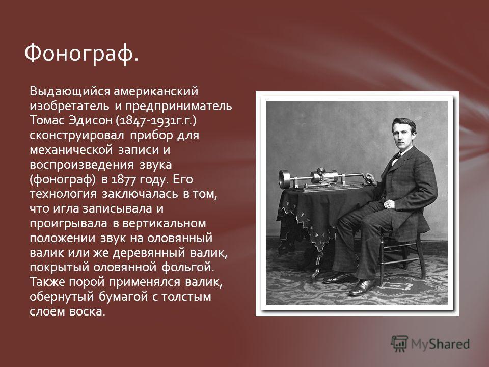 Фонограф. Выдающийся американский изобретатель и предприниматель Томас Эдисон (1847-1931 г.г.) сконструировал прибор для механической записи и воспроизведения звука (фонограф) в 1877 году. Его технология заключалась в том, что игла записывала и проиг
