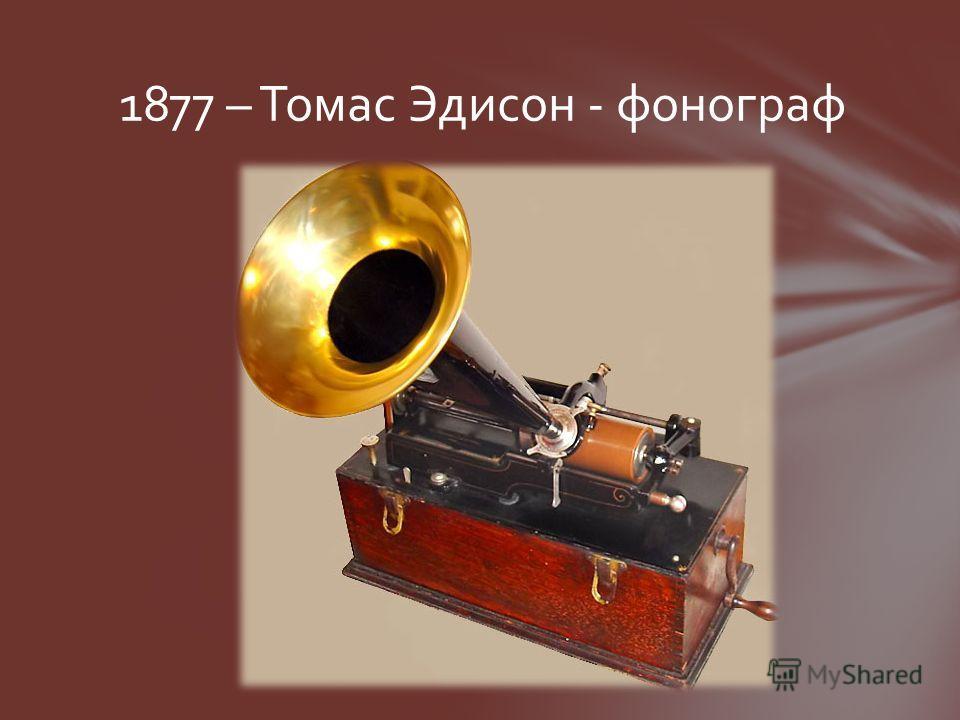 1877 – Томас Эдисон - фонограф