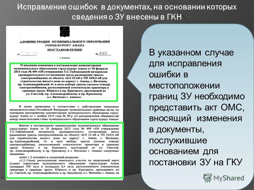 В указанном случае для исправления ошибки в местоположении границ ЗУ необходимо представить акт ОМС, вносящий изменения в документы, послужившие основанием для постановки ЗУ на ГКУ