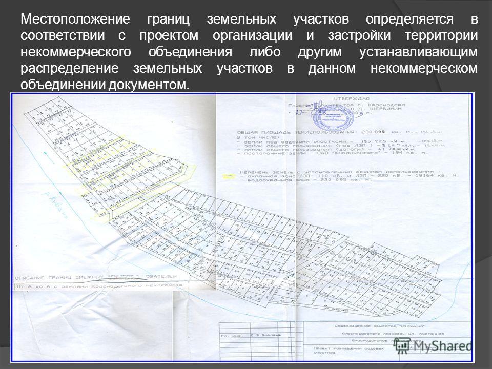 Местоположение границ земельных участков определяется в соответствии с проектом организации и застройки территории некоммерческого объединения либо другим устанавливающим распределение земельных участков в данном некоммерческом объединении документом