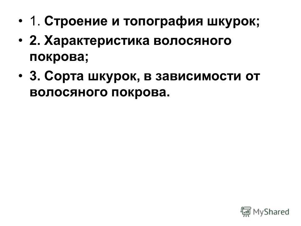 1. Строение и топография шкурок; 2. Характеристика волосяного покрова; 3. Сорта шкурок, в зависимости от волосяного покрова.