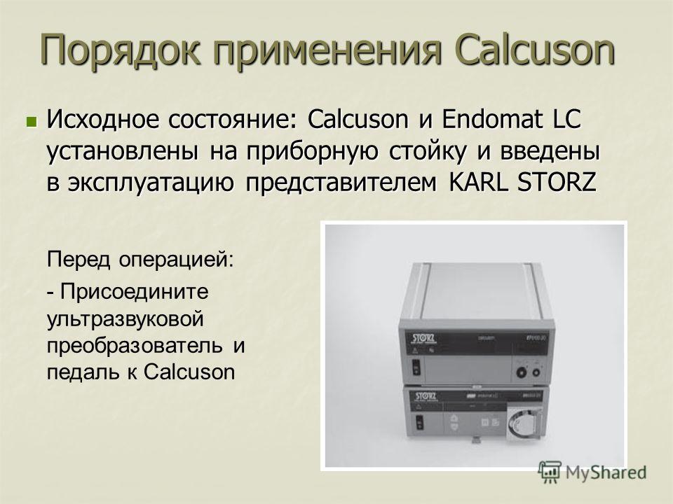 Порядок применения Calcuson Исходное состояние: Calcuson и Endomat LC установлены на приборную стойку и введены в эксплуатацию представителем KARL STORZ Исходное состояние: Calcuson и Endomat LC установлены на приборную стойку и введены в эксплуатаци