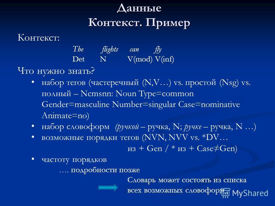 Контекст: The flights can fly DetNV(mod)V(inf) Что нужно знать? набор тегов (частеречный (N,V…) vs. простой (Nsg) vs. полный – Ncmsnn: Noun Type=common Gender=masculine Number=singular Case=nominative Animate=no) набор словоформ (ручкой – ручка, N; р