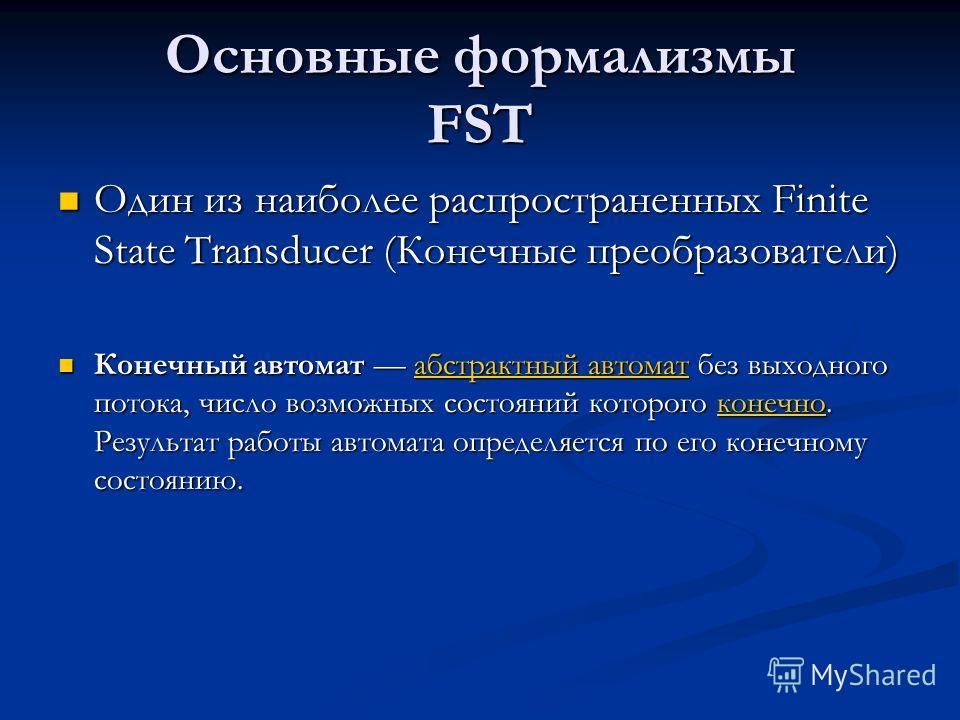 Основные формализмы FST Один из наиболее распространенных Finite State Transducer (Конечные преобразователи) Один из наиболее распространенных Finite State Transducer (Конечные преобразователи) Конечный автомат абстрактный автомат без выходного поток