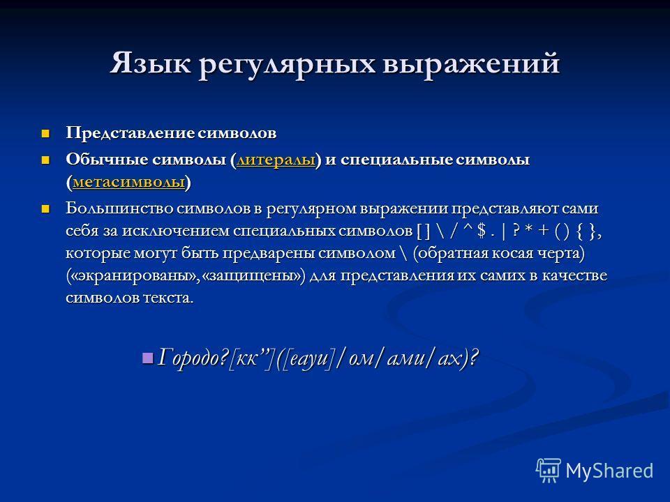 Язык регулярных выражений Представление символов Представление символов Обычные символы (литералы) и специальные символы (метасимволы) Обычные символы (литералы) и специальные символы (метасимволы)литералыметасимволылитералыметасимволы Большинство си
