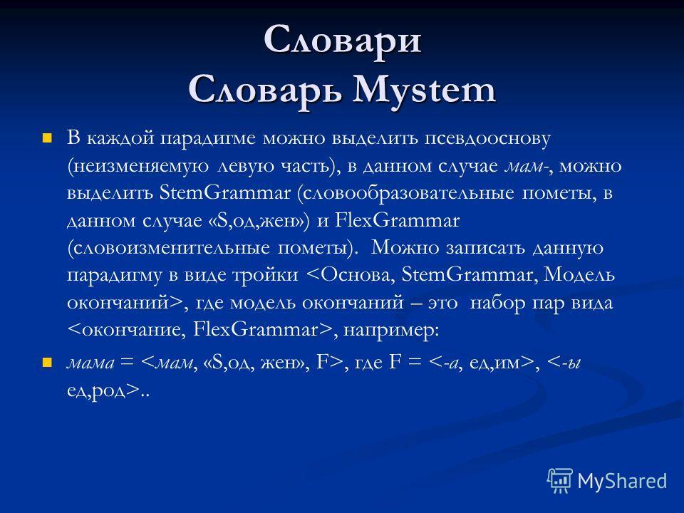 Словари Словарь Mystem В каждой парадигме можно выделить псевдооснову (неизменяемую левую часть), в данном случае мам-, можно выделить StemGrammar (словообразовательные пометы, в данном случае «S,од,жен») и FlexGrammar (словоизменительные пометы). Мо