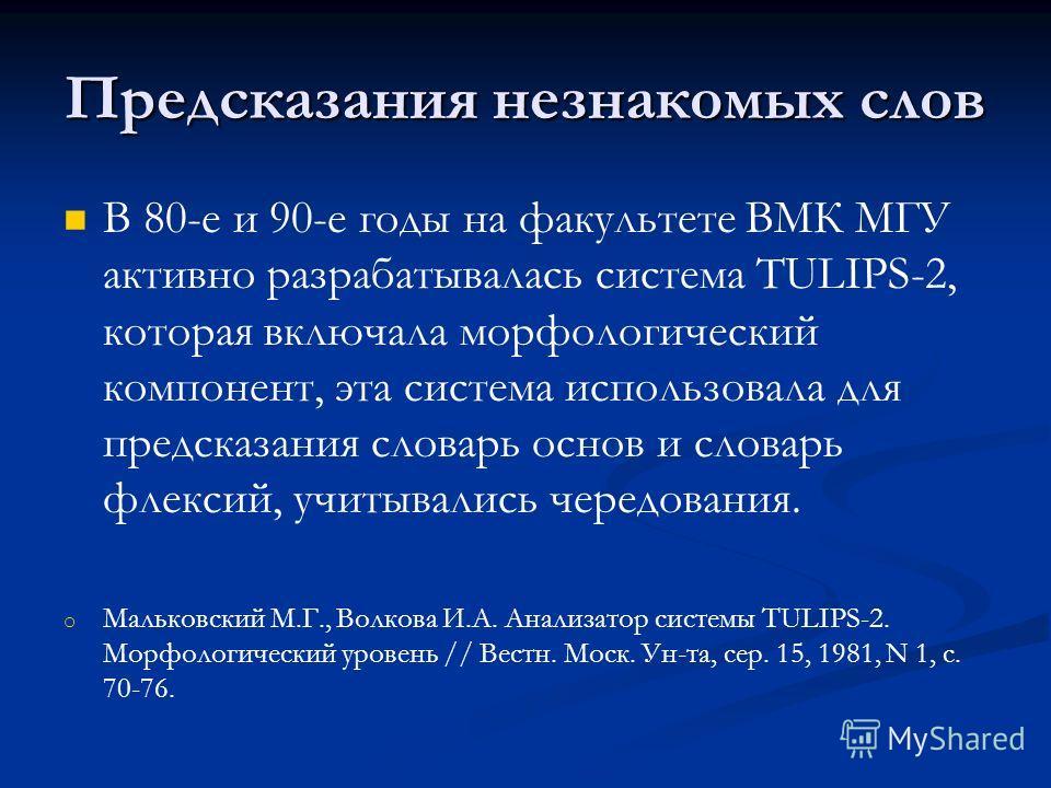 Предсказания незнакомых слов В 80-е и 90-e годы на факультете ВМК МГУ активно разрабатывалась система TULIPS-2, которая включала морфологический компонент, эта система использовала для предсказания словарь основ и словарь флексий, учитывались чередов
