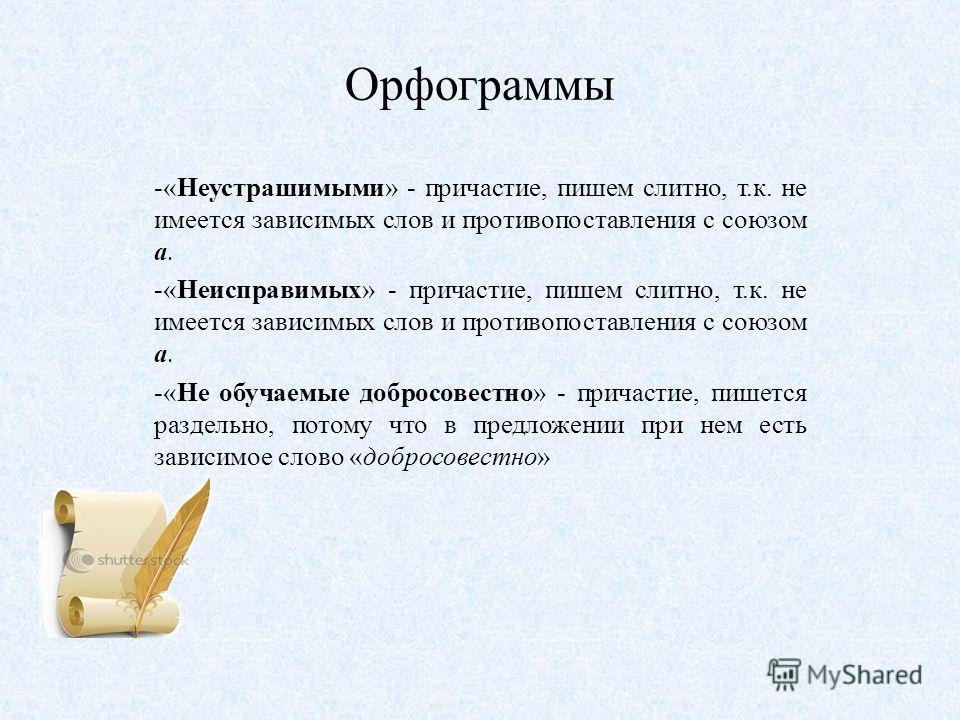 Орфограммы -«Неустрашимыми» - причастие, пишем слитно, т.к. не имеется зависимых слов и противопоставления с союзом а. -«Неисправимых» - причастие, пишем слитно, т.к. не имеется зависимых слов и противопоставления с союзом а. -«Не обучаемые добросове