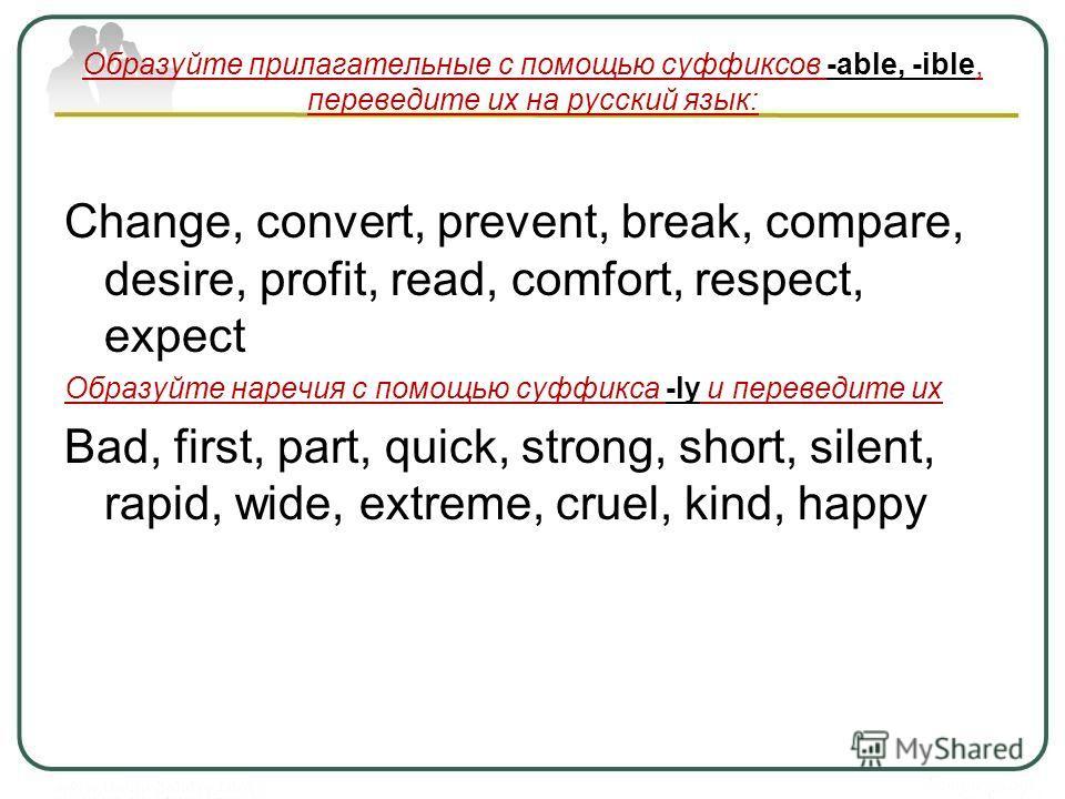 Образуйте прилагательные с помощью суффиксов -able, -ible, переведите их на русский язык: Change, convert, prevent, break, compare, desire, profit, read, comfort, respect, expect Образуйте наречия с помощью суффикса -ly и переведите их Bad, first, pa