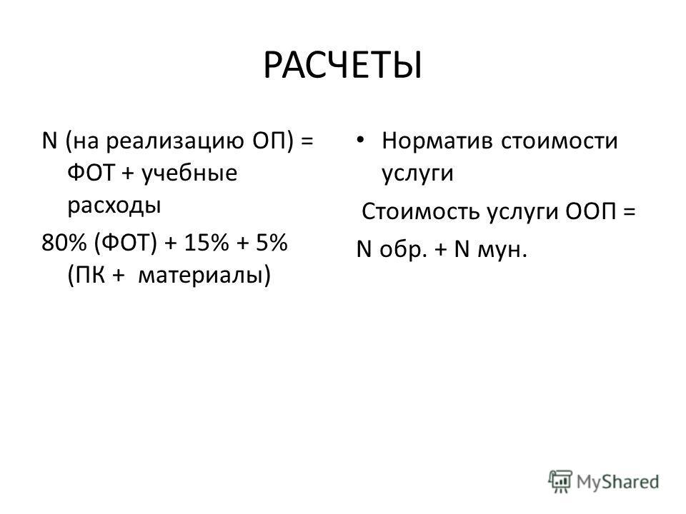 РАСЧЕТЫ N (на реализацию ОП) = ФОТ + учебные расходы 80% (ФОТ) + 15% + 5% (ПК + материалы) Норматив стоимости услуги Стоимость услуги ООП = N обр. + N мун.