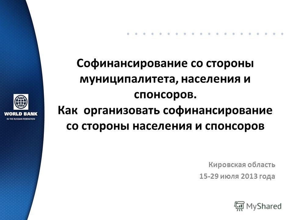 Софинансирование со стороны муниципалитета, населения и спонсоров. Как организовать софинансирование со стороны населения и спонсоров Кировская область 15-29 июля 2013 года
