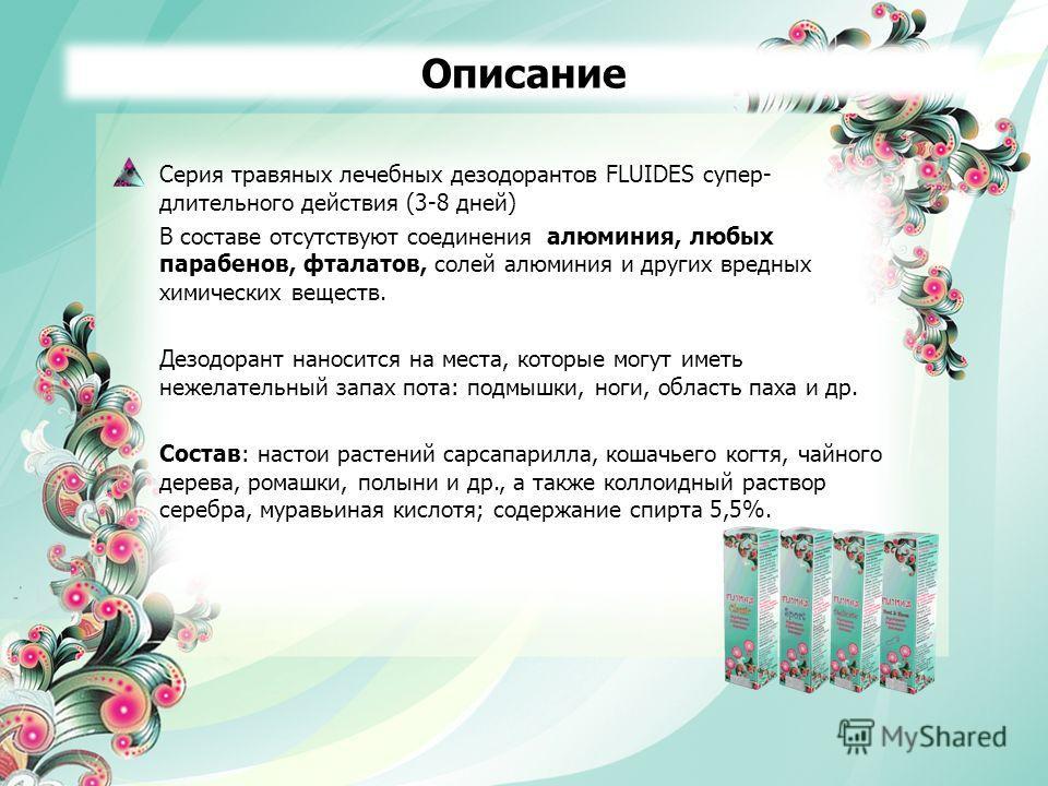 Серия травяных лечебных дезодорантов FLUIDES супер- длительного действия (3-8 дней) В составе отсутствуют соединения алюминия, любых парабенов, фталатов, солей алюминия и других вредных химических веществ. Дезодорант наносится на места, которые могут