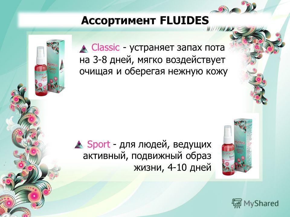 Ассортимент FLUIDES Classic - устраняет запах пота на 3-8 дней, мягко воздействует очищая и оберегая нежную кожу Sport - для людей, ведущих активный, подвижный образ жизни, 4-10 дней