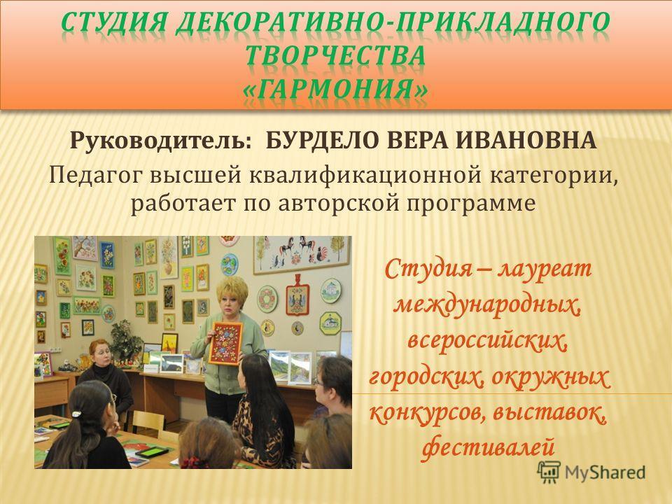 Руководитель: БУРДЕЛО ВЕРА ИВАНОВНА Педагог высшей квалификационной категории, работает по авторской программе Студия – лауреат международных, всероссийских, городских, окружных конкурсов, выставок, фестивалей