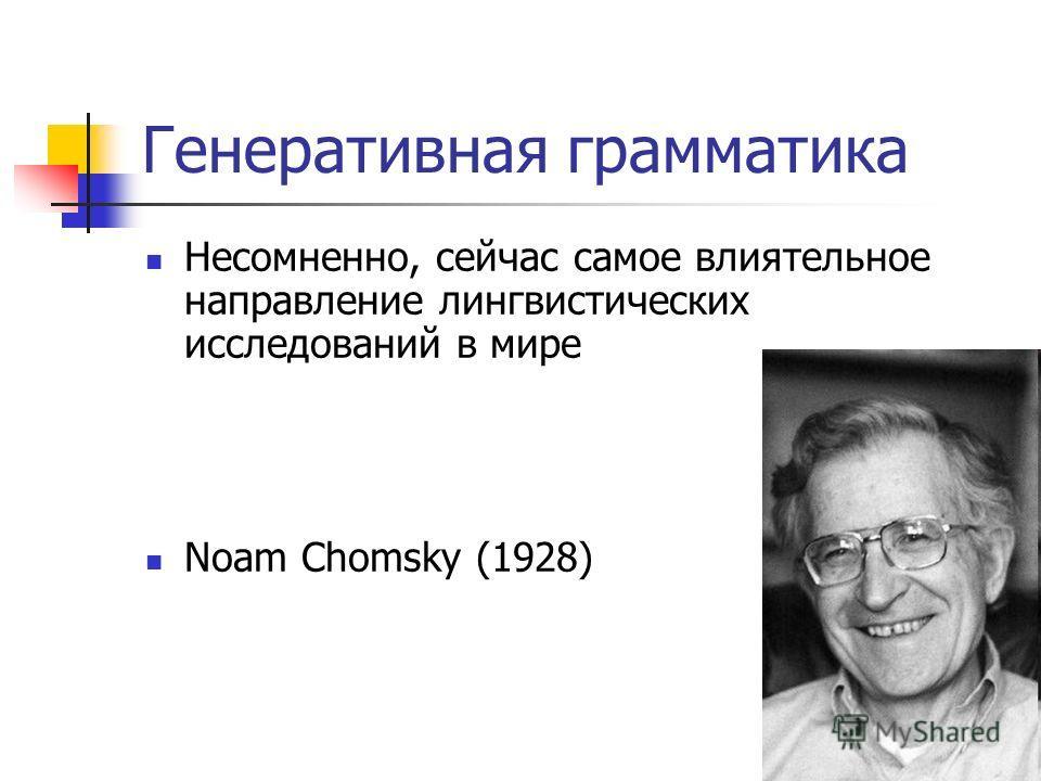Генеративная грамматика Несомненно, сейчас самое влиятельное направление лингвистических исследований в мире Noam Chomsky (1928)