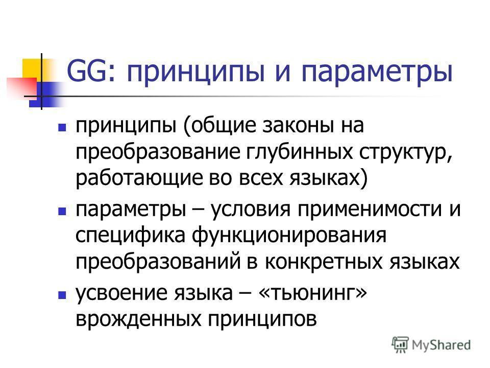 GG: принципы и параметры принципы (общие законы на преобразование глубинных структур, работающие во всех языках) параметры – условия применимости и специфика функционирования преобразований в конкретных языках усвоение языка – «тьюнинг» врожденных пр