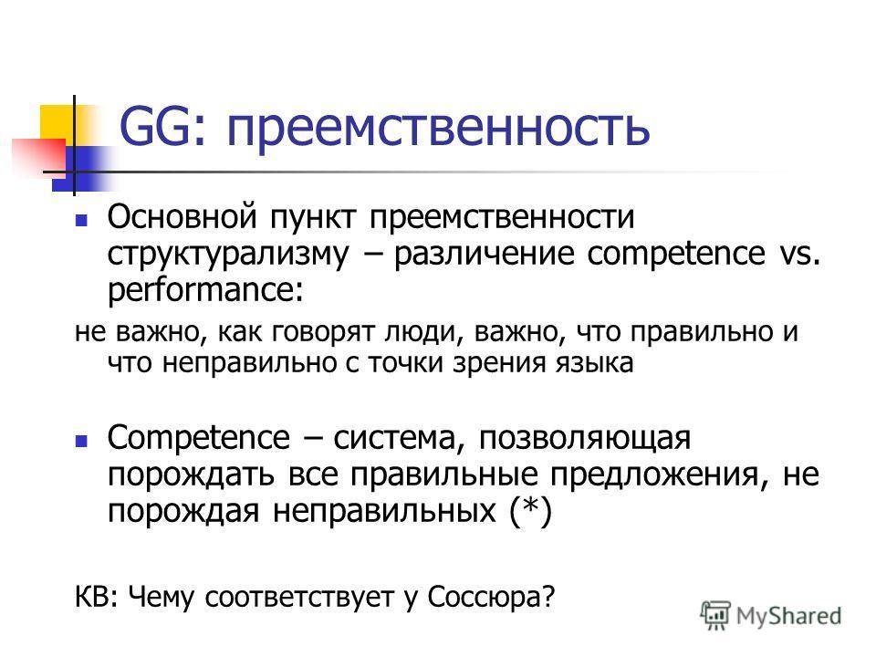 GG: преемственность Основной пункт преемственности структурализму – различение competence vs. performance: не важно, как говорят люди, важно, что правильно и что неправильно с точки зрения языка Competence – система, позволяющая порождать все правиль