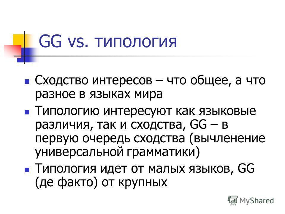 GG vs. типология Сходство интересов – что общее, а что разное в языках мира Типологию интересуют как языковые различия, так и сходства, GG – в первую очередь сходства (вычленение универсальной грамматики) Типология идет от малых языков, GG (де факто)