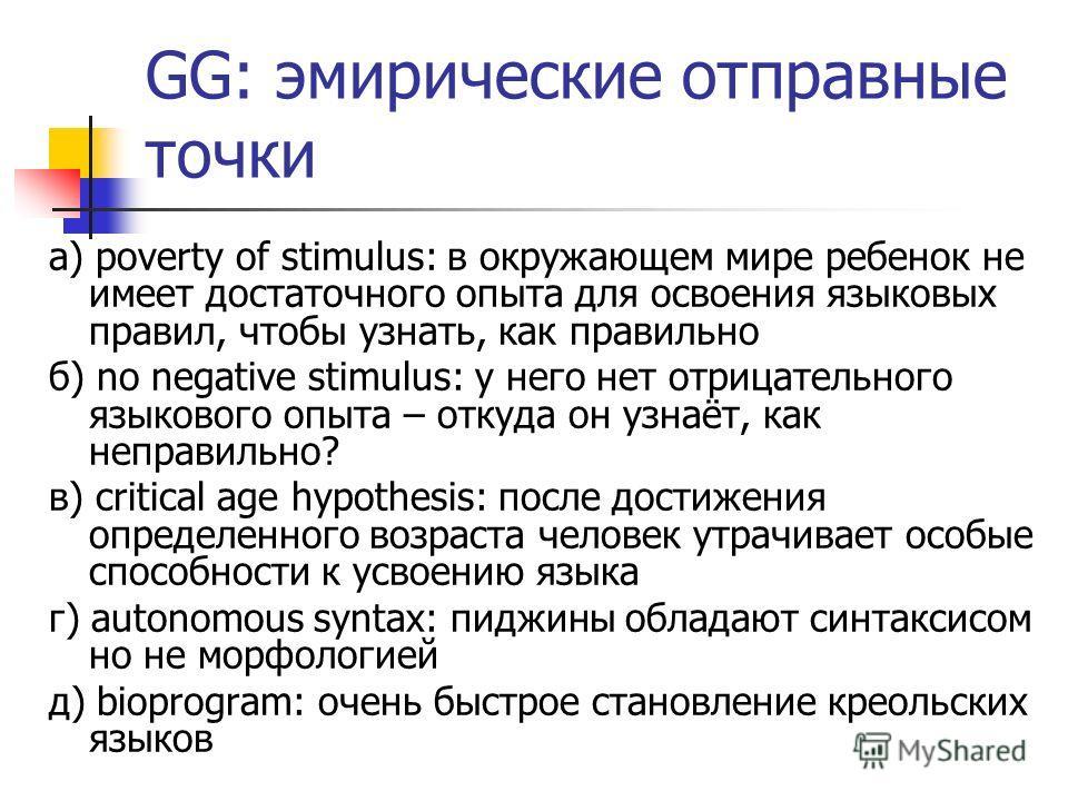 GG: эмпирические отправные точки а) poverty of stimulus: в окружающем мире ребенок не имеет достаточного опыта для освоения языковых правил, чтобы узнать, как правильно б) no negative stimulus: у него нет отрицательного языкового опыта – откуда он уз