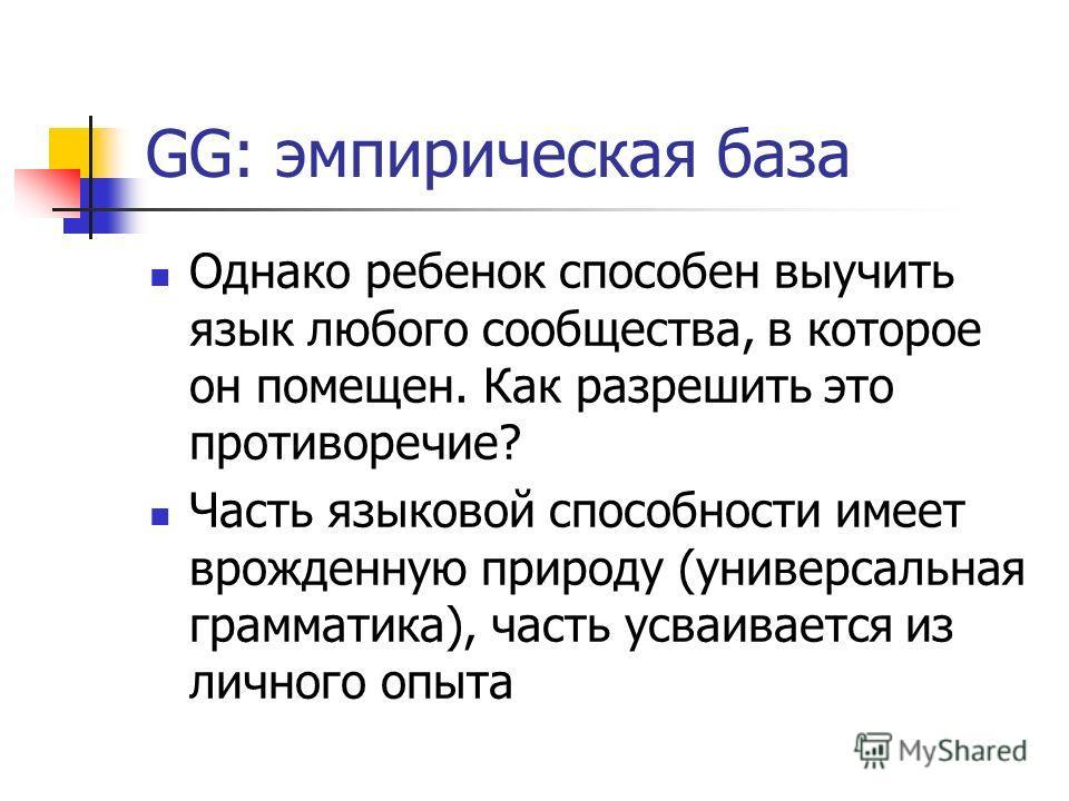 GG: эмпирическая база Однако ребенок способен выучить язык любого сообщества, в которое он помещен. Как разрешить это противоречие? Часть языковой способности имеет врожденную природу (универсальная грамматика), часть усваивается из личного опыта