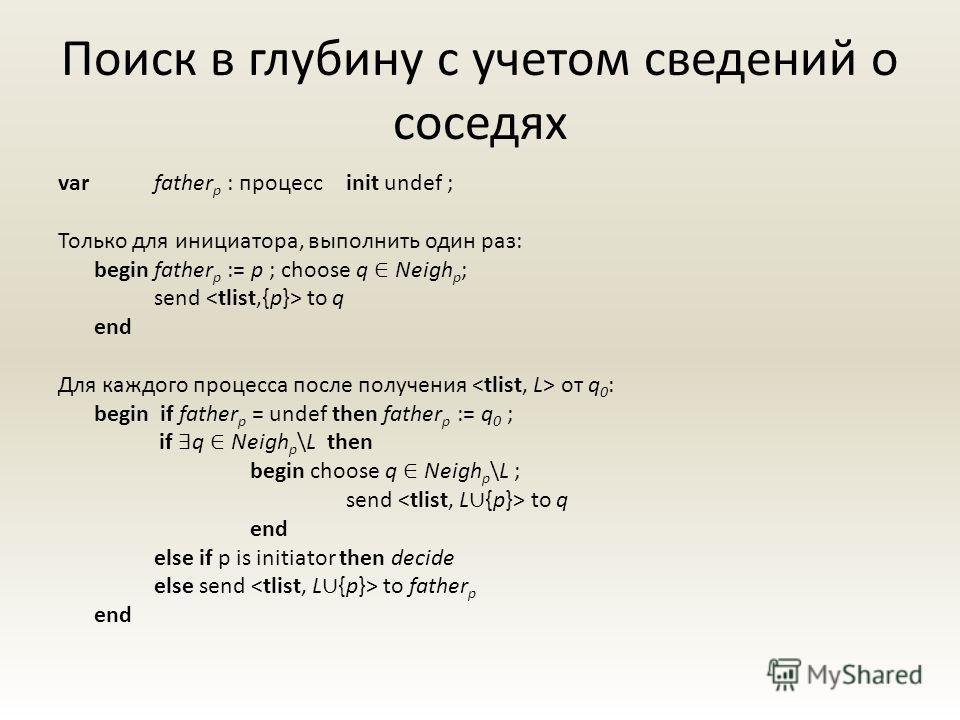 Поиск в глубину с учетом сведений о соседях var father p : процесс init undef ; Только для инициатора, выполнить один раз: begin father p := p ; choose q Neigh p ; send to q end Для каждого процесса после получения от q 0 : begin if father p = undef