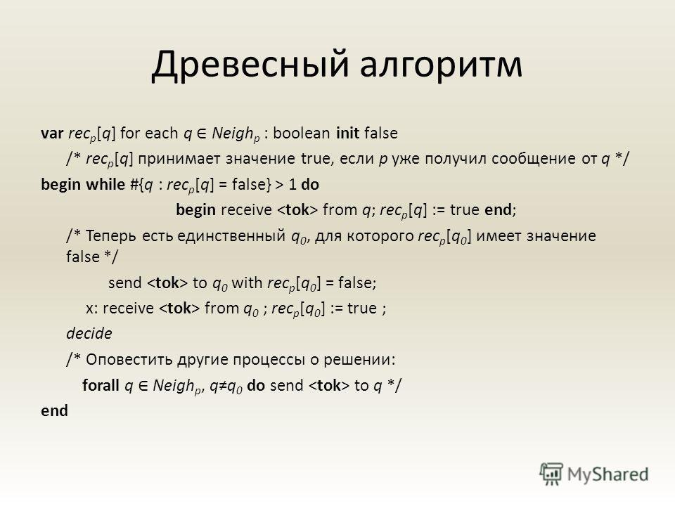 Древесный алгоритм var rec p [q] for each q Neigh p : boolean init false /* rec p [q] принимает значение true, если p уже получил сообщение от q */ begin while #{q : rec p [q] = false} > 1 do begin receive from q; rec p [q] := true end; /* Теперь ест