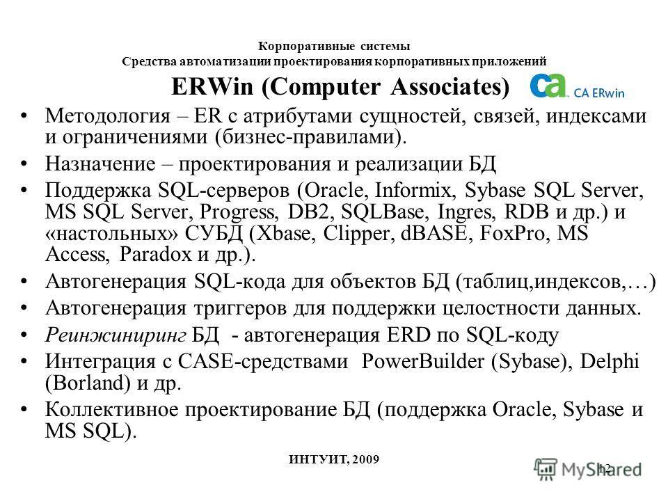 12 Корпоративные системы Средства автоматизации проектирования корпоративных приложений ИНТУИТ, 2009 ERWin (Computer Associates) Методология – ER с атрибутами сущностей, связей, индексами и ограничениями (бизнес-правилами). Назначение – проектировани