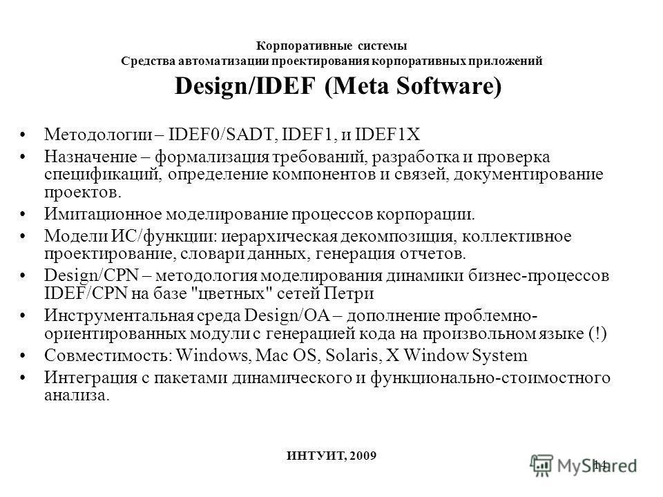 14 Корпоративные системы Средства автоматизации проектирования корпоративных приложений ИНТУИТ, 2009 Design/IDEF (Meta Software) Методологии – IDEF0/SADT, IDEF1, и IDEF1X Назначение – формализация требований, разработка и проверка спецификаций, опред