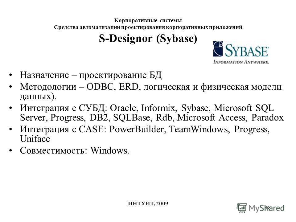 18 Корпоративные системы Средства автоматизации проектирования корпоративных приложений ИНТУИТ, 2009 S-Designor (Sybase) Назначение – проектирование БД Методологии – ODBC, ERD, логическая и физическая модели данных). Интеграция с СУБД: Oracle, Inform