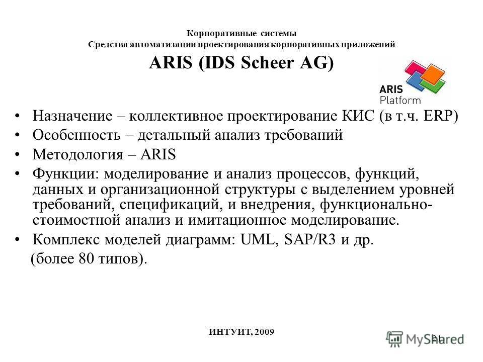 21 Корпоративные системы Средства автоматизации проектирования корпоративных приложений ИНТУИТ, 2009 ARIS (IDS Scheer AG) Назначение – коллективное проектирование КИС (в т.ч. ERP) Особенность – детальный анализ требований Методология – ARIS Функции: