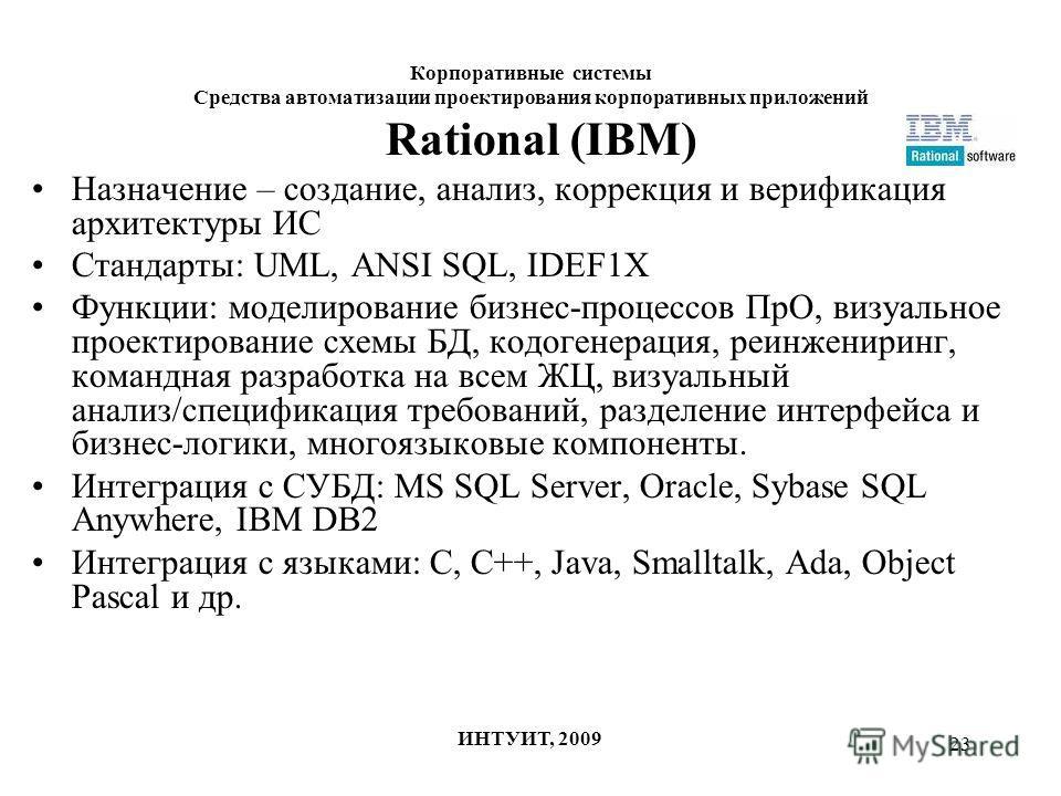 23 Корпоративные системы Средства автоматизации проектирования корпоративных приложений ИНТУИТ, 2009 Rational (IBM) Назначение – создание, анализ, коррекция и верификация архитектуры ИС Стандарты: UML, ANSI SQL, IDEF1X Функции: моделирование бизнес-п