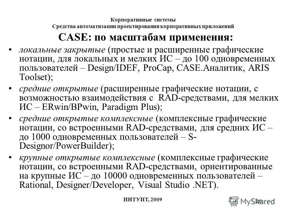 26 Корпоративные системы Средства автоматизации проектирования корпоративных приложений ИНТУИТ, 2009 CASE: по масштабам применения: локальные закрытые (простые и расширенные графические нотации, для локальных и мелких ИС – до 100 одновременных пользо